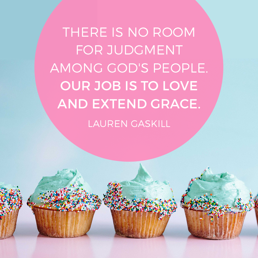 There is no room for judgement among God's people. Our job is to love and extend grace. -Lauren Gaskill