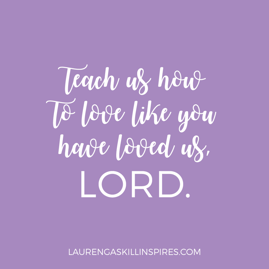 Show us how to love like you have loved us, Lord.