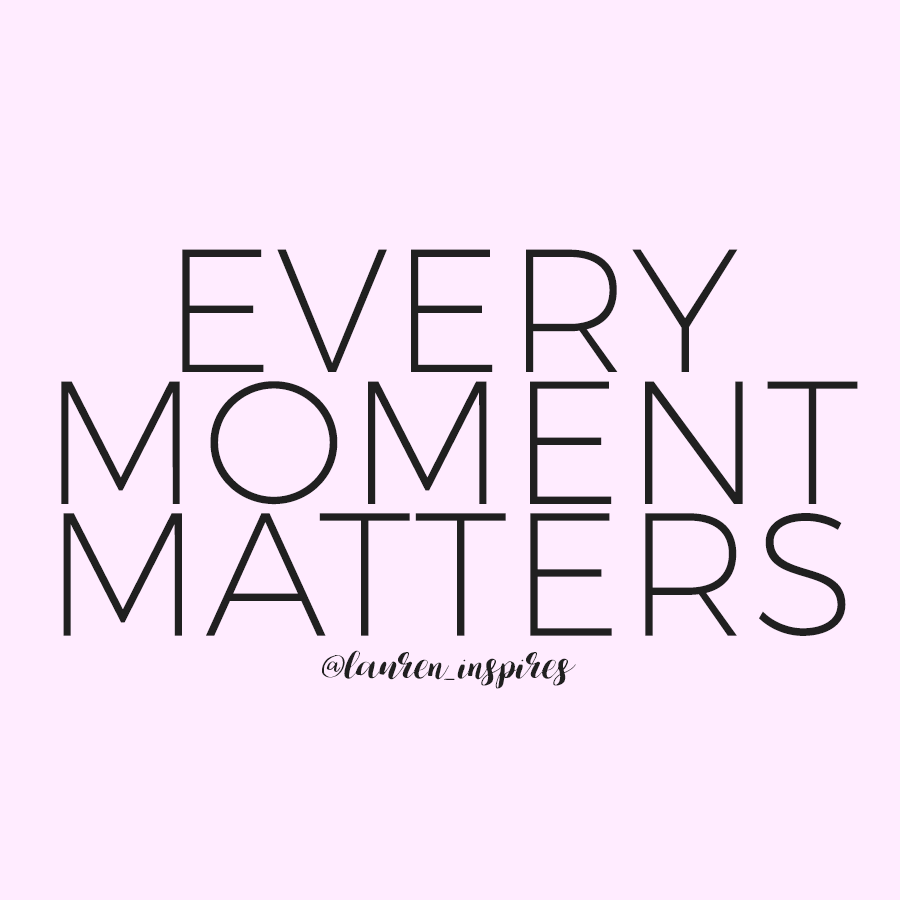 Every moment matters. So let's make every moment count!