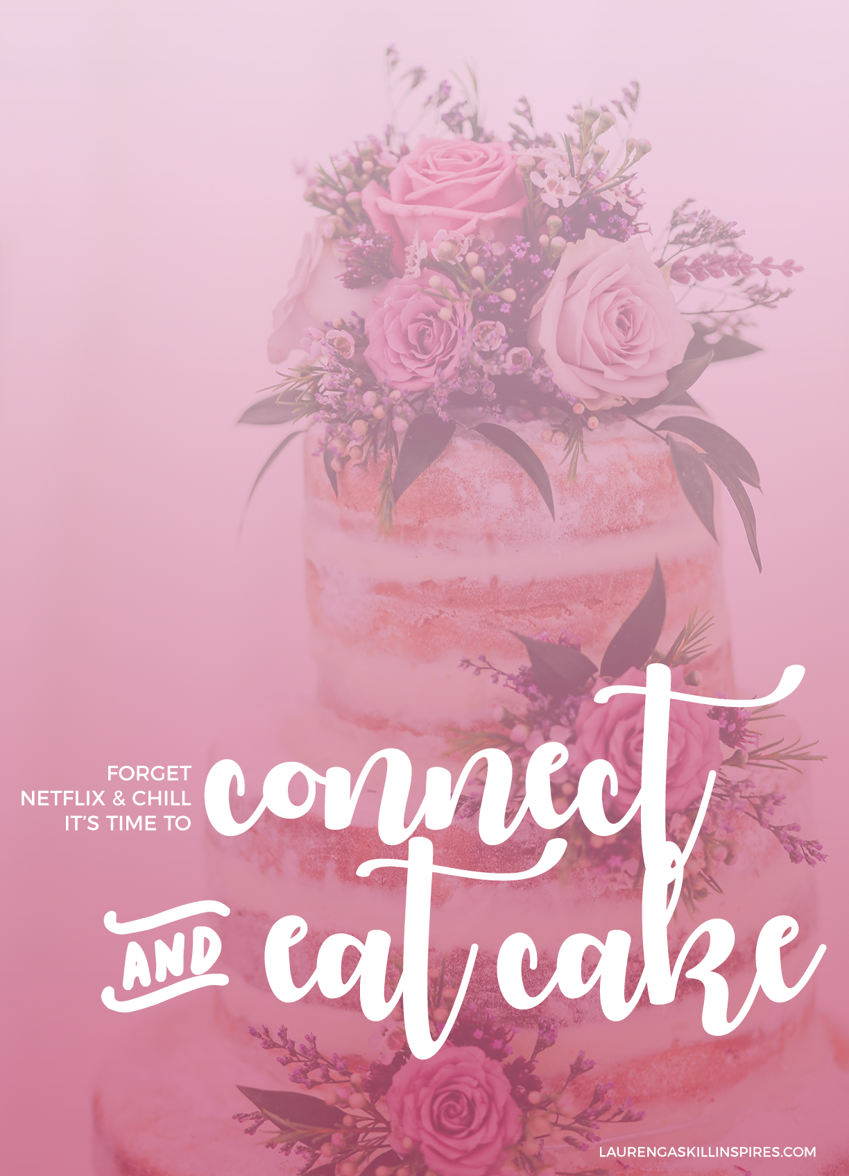 Forget Netflix and chill. It's time to connect and eat cake. // LaurenGaskillInspires.com
